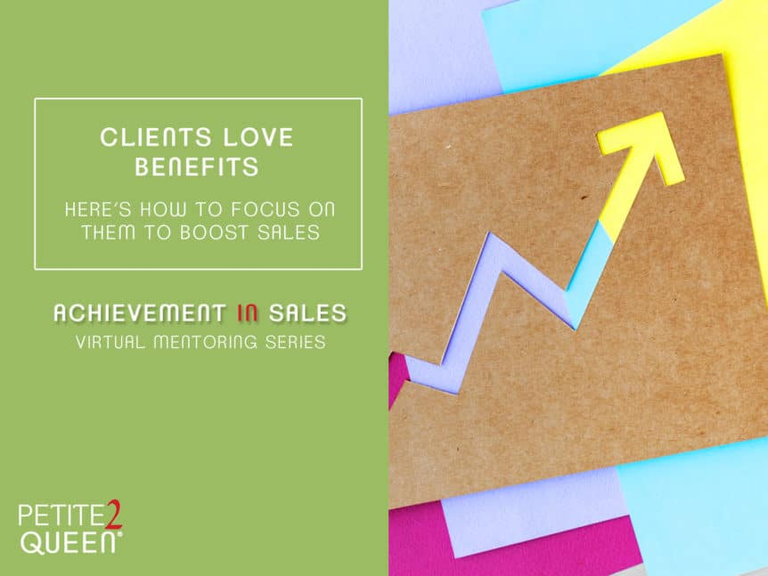 Clients Love Benefits. Here's How To Focus On Them To Boost Sales!