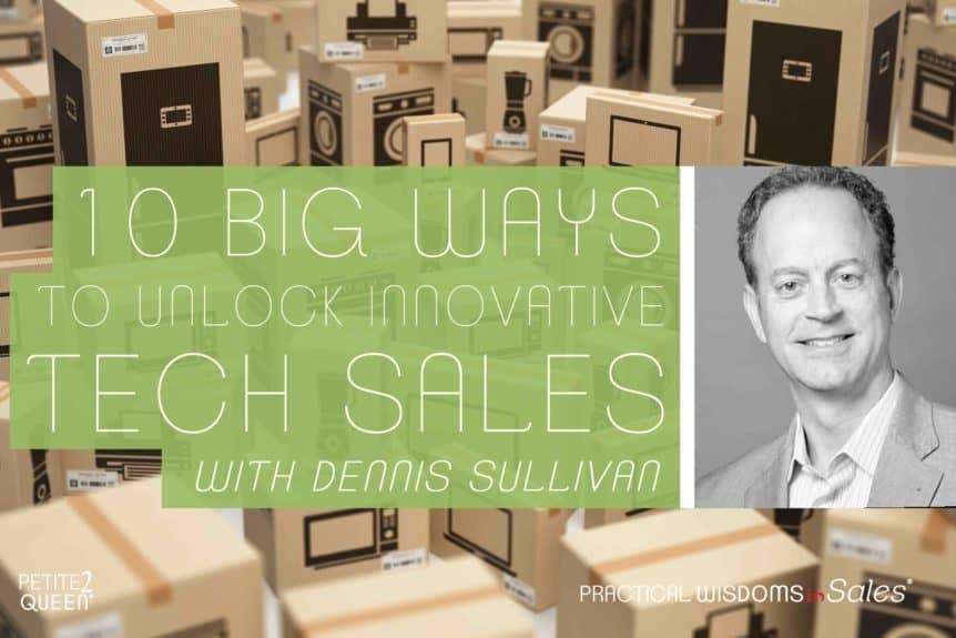 10 Big Ways to Unlock Innovative Tech Sales - Dennis Sullivan
