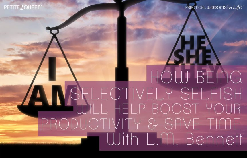 How Being Selectively Selfish Will Boost Your Productivity and Save Time - LM Bennett