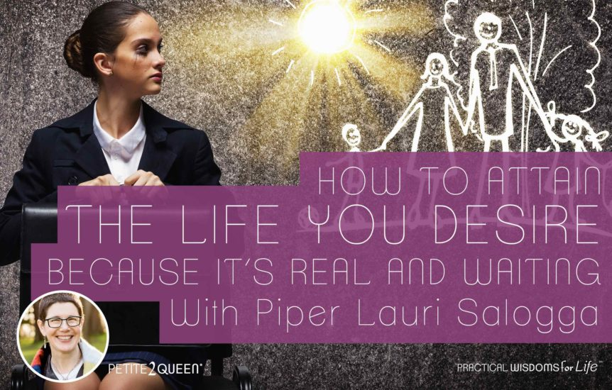 How to Attain the Life You Desire, Because It's Real and Waiting - Piper Lauri Salogga