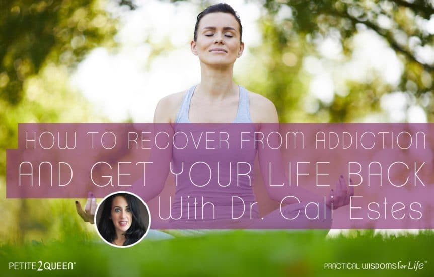 How to Recover From Addiction and Get Your Life Back - Dr. Cali Estes