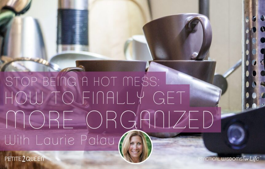 Stop Being a Hot Mess- How to Finally Get Organized! - Laurie Palau