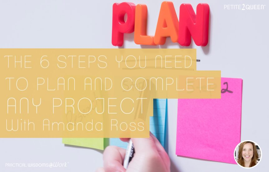 The 6 Steps You Need to Plan and Complete Any Project -- Amanda Ross