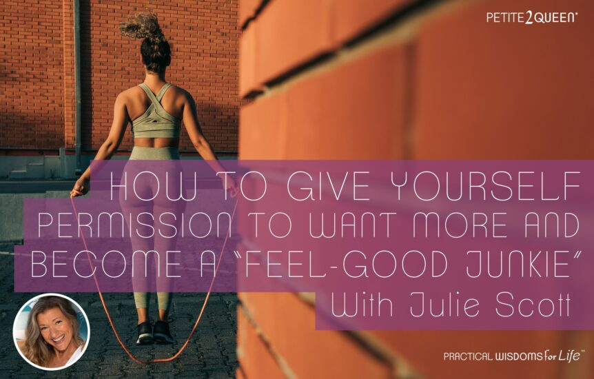 """How to Give Yourself Permission to Want More and Become a """"Feel-Good Junkie"""""""
